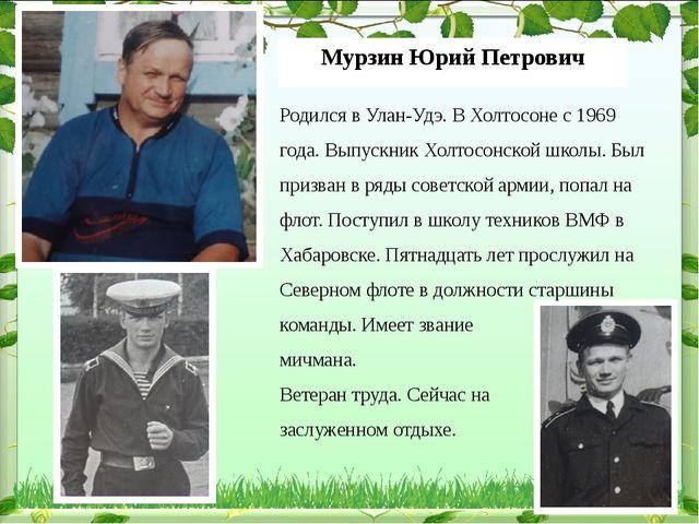 Мурзин Юрий Петрович Родился в Улан-Удэ. В Холтосоне с 1969 года. Выпускник Х...