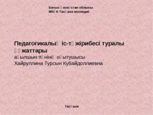 Батыс Қазақстан облысы МКҚК Тасқала колледжі Тасқала Педагогикалық іс-тәжіриб