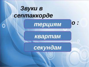 Звуки в септаккорде расположены по : секундам квартам терциям