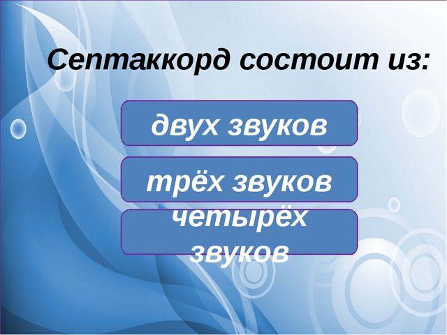Септаккорд состоит из: двух звуков трёх звуков четырёх звуков