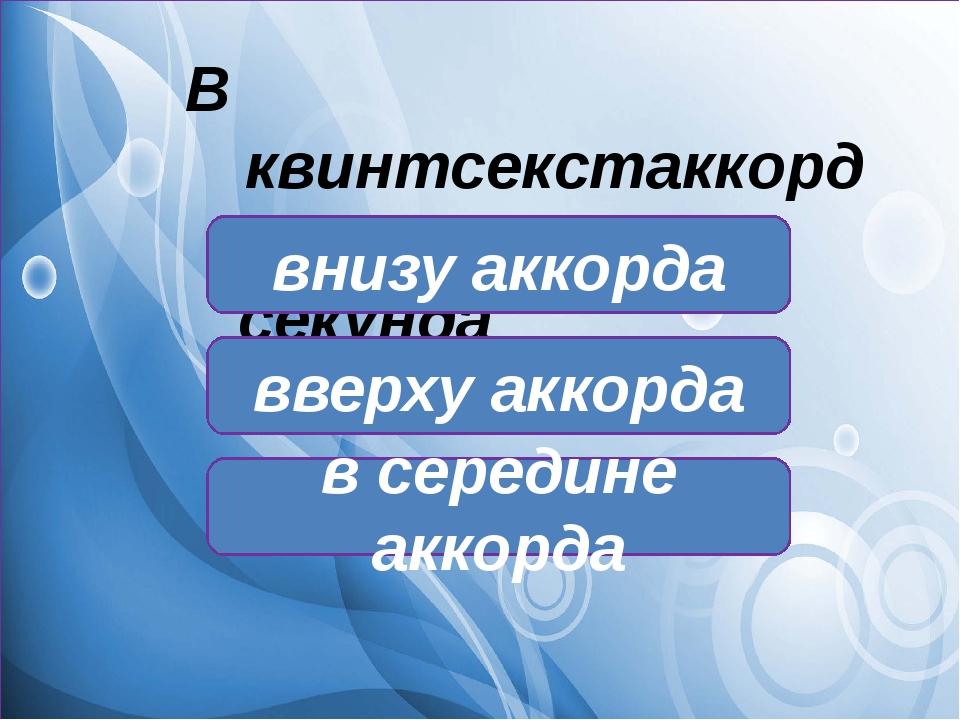 В квинтсекстаккорде секунда находится: в середине аккорда внизу аккорда ввер...