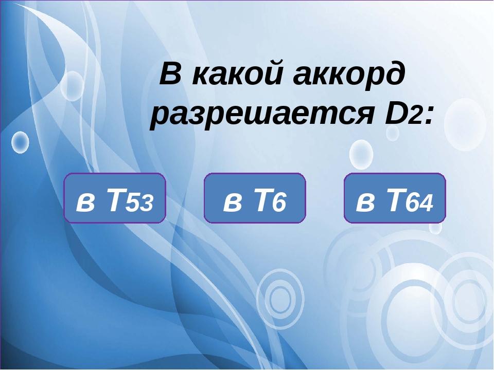 В какой аккорд разрешается D2: в Т64 в Т53 в Т6