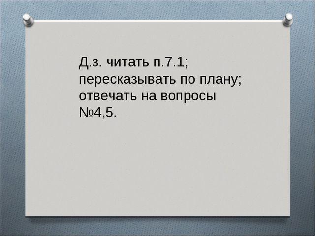 Д.з. читать п.7.1; пересказывать по плану; отвечать на вопросы №4,5.