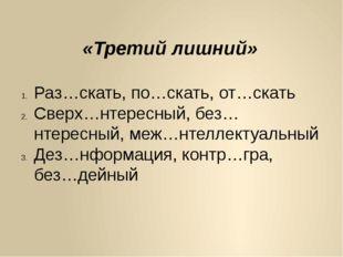 «Третий лишний» Раз…скать, по…скать, от…скать Сверх…нтересный, без…нтересный,