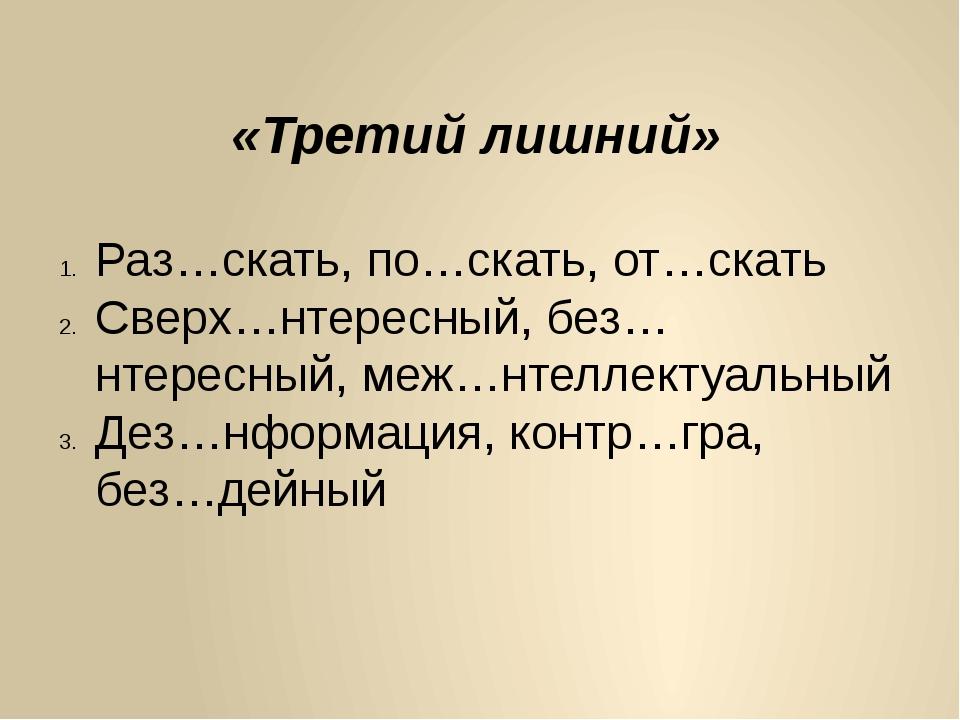 «Третий лишний» Раз…скать, по…скать, от…скать Сверх…нтересный, без…нтересный,...