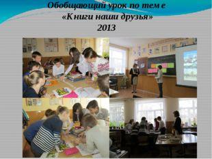 Обобщающий урок по теме «Книги наши друзья» 2013