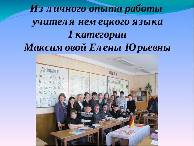 Из личного опыта работы учителя немецкого языка I категории Максимовой Елены...