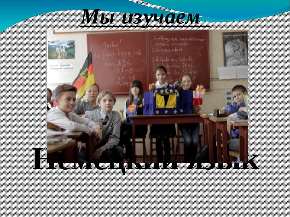 Мы изучаем Немецкий язык