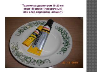 Тарелочка диаметром 18-20 см клей «Момент»(прозрачный) или клей-карандаш «мом