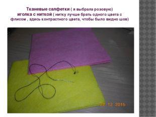 Тканевые салфетки ( я выбрала розовую) иголка с ниткой ( нитку лучше брать од