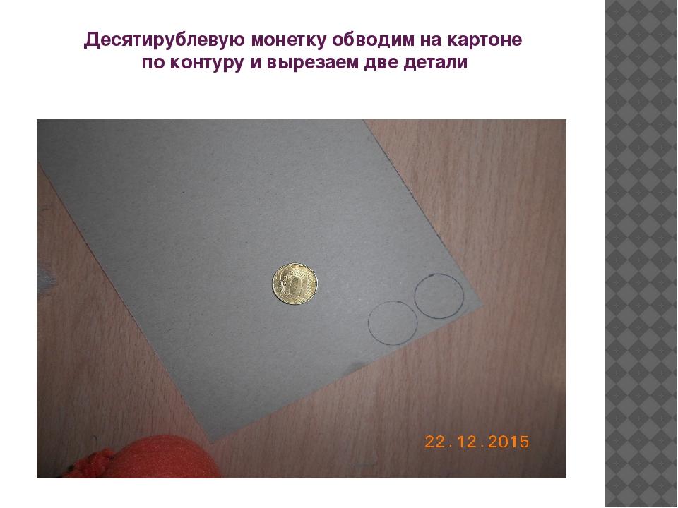 Десятирублевую монетку обводим на картоне по контуру и вырезаем две детали