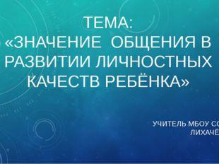ТЕМА: «ЗНАЧЕНИЕ ОБЩЕНИЯ В РАЗВИТИИ ЛИЧНОСТНЫХ КАЧЕСТВ РЕБЁНКА» УЧИТЕЛЬ МБОУ С