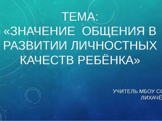 ТЕМА: «ЗНАЧЕНИЕ ОБЩЕНИЯ В РАЗВИТИИ ЛИЧНОСТНЫХ КАЧЕСТВ РЕБЁНКА» УЧИТЕЛЬ МБОУ С...
