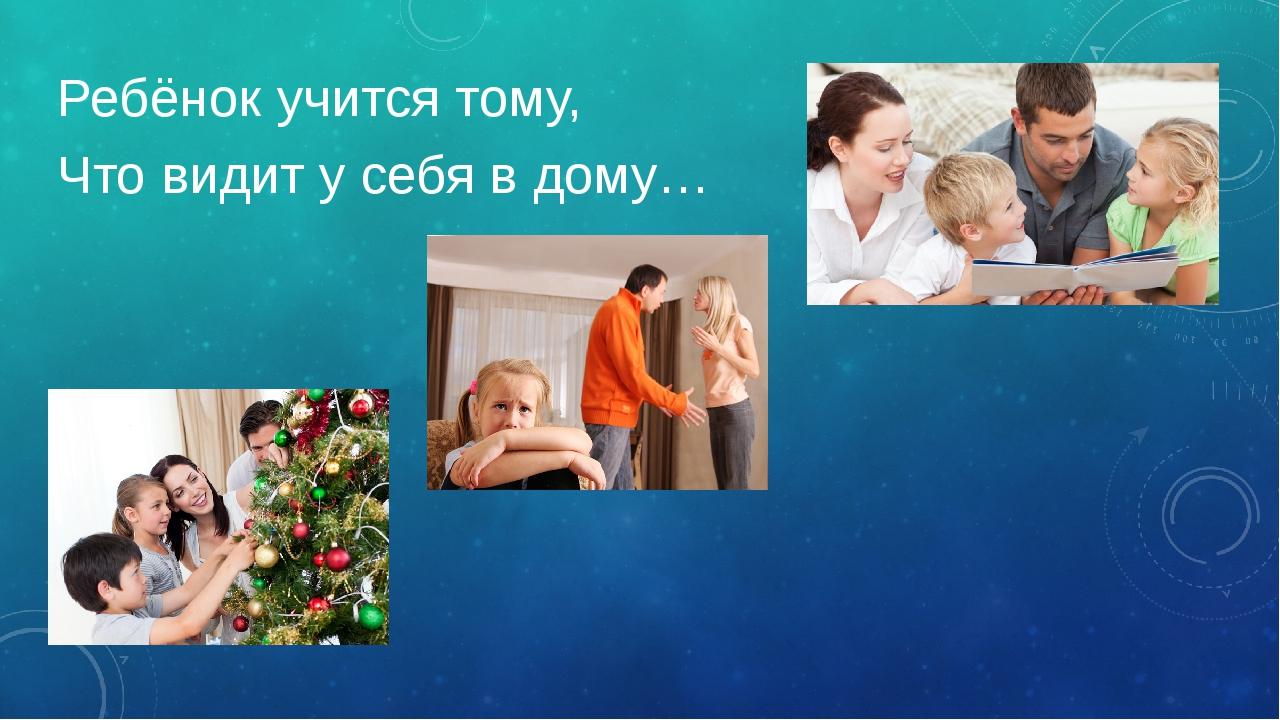 Ребёнок учится тому, Что видит у себя в дому…
