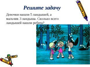 Решите задачу Девочки нашли 5 ландышей, а мальчик 3 ландыша. Сколько всего ла