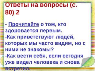 . Ответы на вопросы(с. 80)2 -Прочитайтео том, кто здоровается первым. -