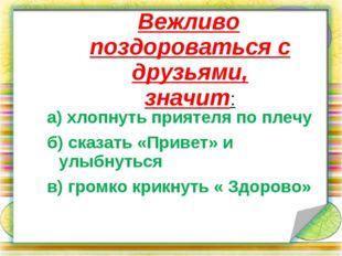 Вежливо поздороваться с друзьями, значит: а) хлопнуть приятеля по плечу б) с