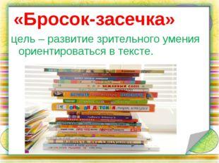 «Бросок-засечка» цель – развитие зрительного умения ориентироваться в тексте.