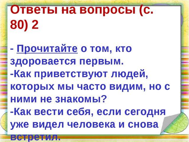 . Ответы на вопросы(с. 80)2 -Прочитайтео том, кто здоровается первым. -...