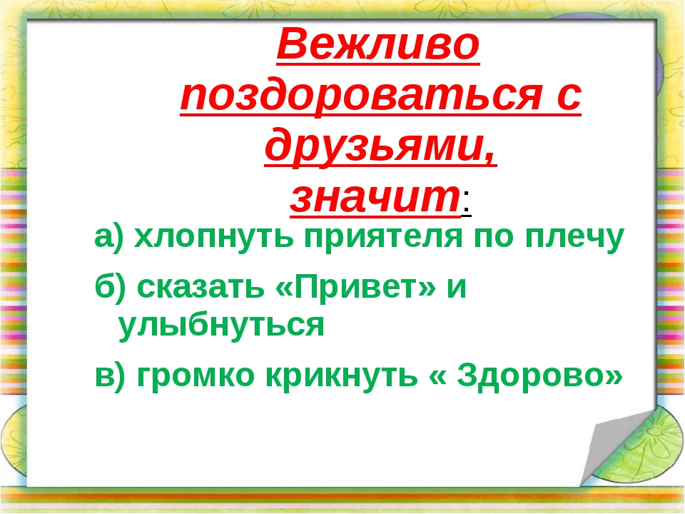 Вежливо поздороваться с друзьями, значит: а) хлопнуть приятеля по плечу б) с...