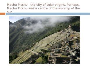 Machu Picchu - the city of solar virgins. Perhaps, Machu Picchu was a centre