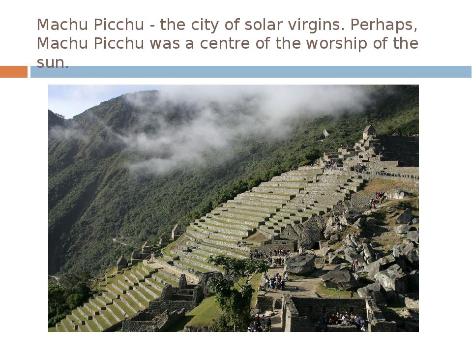 Machu Picchu - the city of solar virgins. Perhaps, Machu Picchu was a centre...