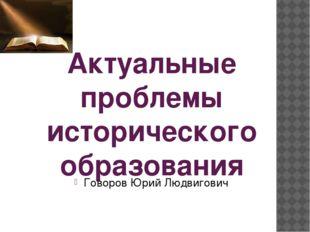 Актуальные проблемы исторического образования Говоров Юрий Людвигович