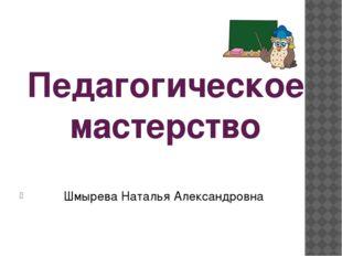 Педагогическое мастерство Шмырева Наталья Александровна