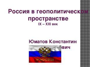 Россия в геополитическом пространстве IX – XXI век Юматов Константин Владимир