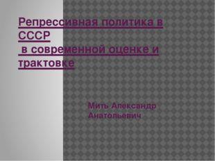 Репрессивная политика в СССР в современной оценке и трактовке Мить Александр