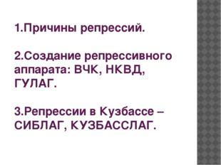 1.Причины репрессий. 2.Создание репрессивного аппарата: ВЧК, НКВД, ГУЛАГ. 3.Р
