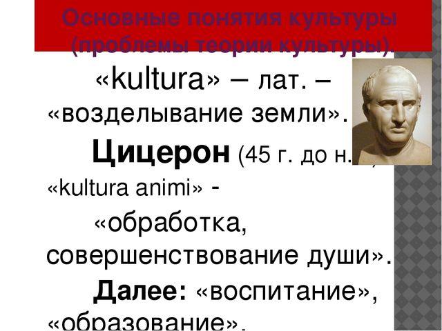 Основные понятия культуры (проблемы теории культуры). «kultura» – лат. – «во...