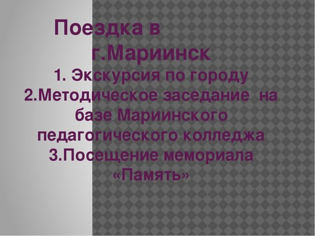 Поездка в г.Мариинск 1. Экскурсия по городу 2.Методическое заседание на базе...