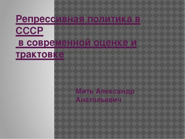 Репрессивная политика в СССР в современной оценке и трактовке Мить Александр...