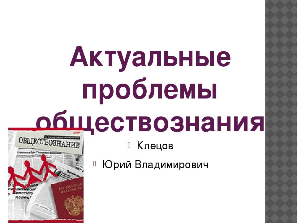 Актуальные проблемы обществознания Клецов Юрий Владимирович