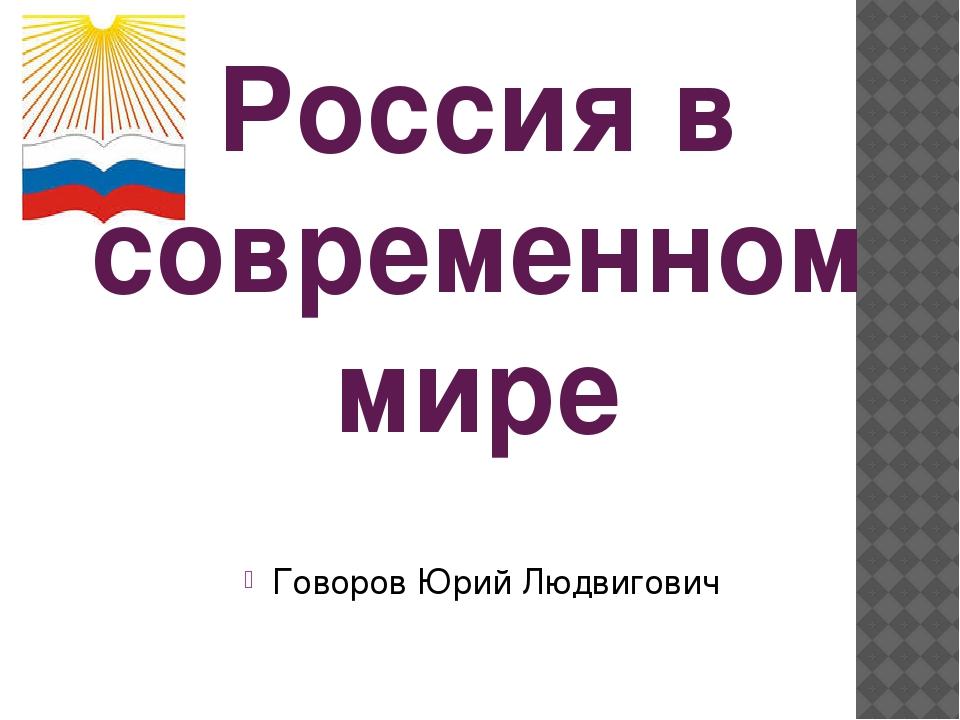 Россия в современном мире Говоров Юрий Людвигович