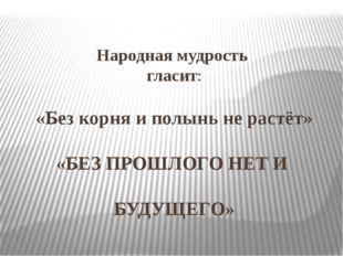 Народная мудрость гласит: «Без корня и полынь не растёт» «БЕЗ ПРОШЛОГО НЕТ И