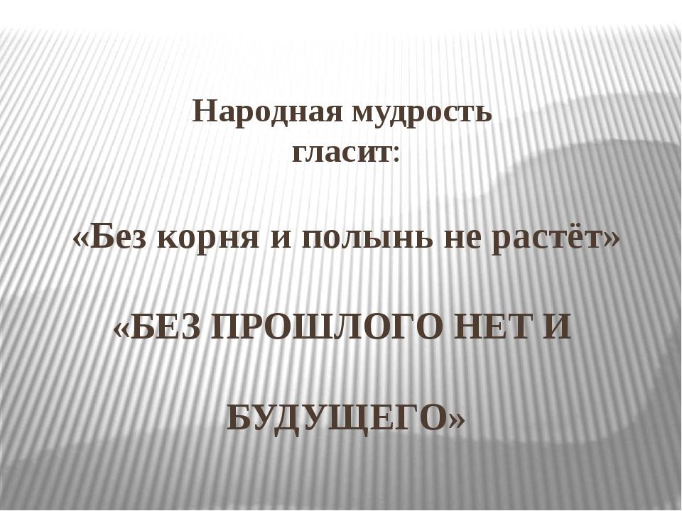 Народная мудрость гласит: «Без корня и полынь не растёт» «БЕЗ ПРОШЛОГО НЕТ И...