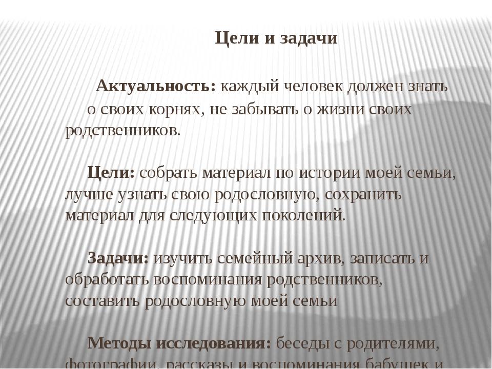 Цели и задачи Актуальность: каждый человек должен знать о своих корнях, не за...