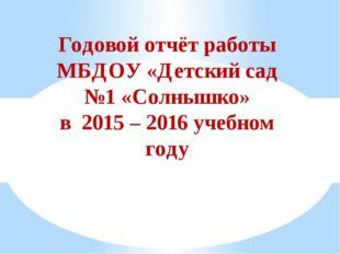 Годовой отчёт работы МБДОУ «Детский сад №1 «Солнышко» в 2015 – 2016 учебном г