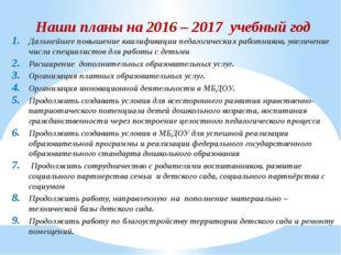 Наши планы на 2016 – 2017 учебный год Дальнейшее повышение квалификации педаг