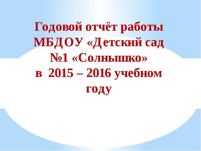 Годовой отчёт работы МБДОУ «Детский сад №1 «Солнышко» в 2015 – 2016 учебном г...