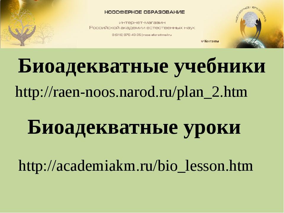 Биоадекватные учебники http://raen-noos.narod.ru/plan_2.htm Биоадекватные уро...