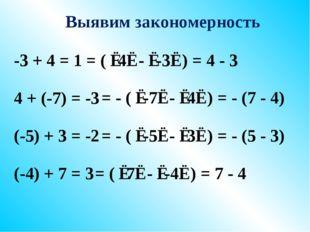 Выявим закономерность -3 + 4 = 1 4 + (-7) = -3 (-5) + 3 = -2 (-4) + 7 = 3 = (