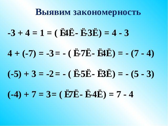 Выявим закономерность -3 + 4 = 1 4 + (-7) = -3 (-5) + 3 = -2 (-4) + 7 = 3 = (...