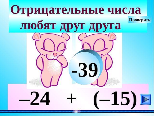 –24 + (–15) Отрицательные числа любят друг друга -39 Проверить