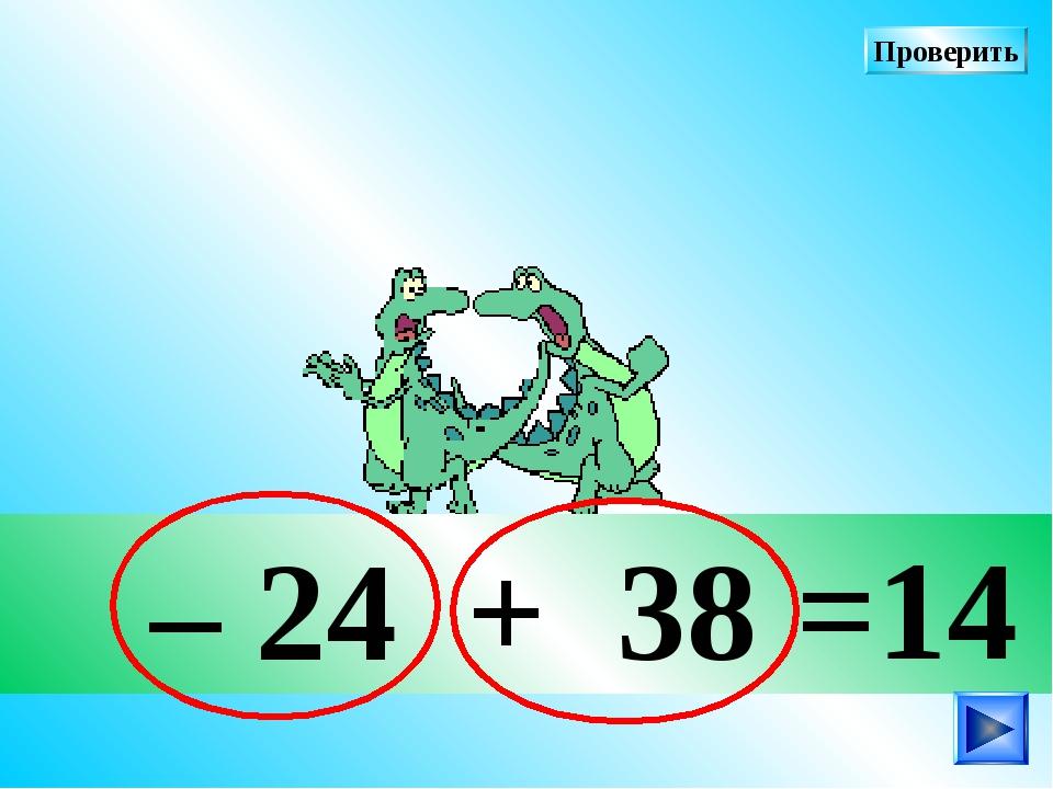 – 24 + 38 =14 Проверить