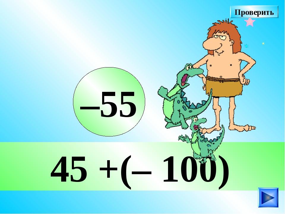 45 +(– 100) –55 Проверить