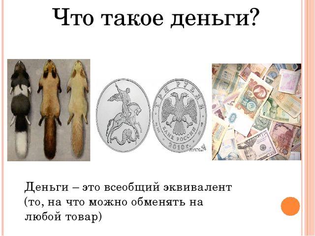 Что такое деньги? Деньги – это всеобщий эквивалент (то, на что можно обменят...