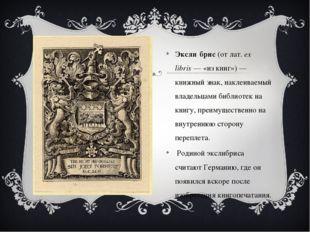 Эксли́брис(отлат.ex libris— «из книг»)— книжный знак, наклеиваемый владе